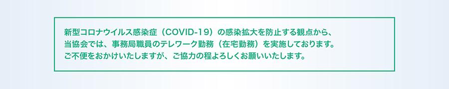 2020年4月7日、日本政府より、新型コロナウイルス感染症(COVID-19)感染拡大への対処を目的とした緊急事態宣言が発令されました。これを受け、当協会では、事務局職員のテレワーク勤務(在宅勤務)を実施いたします。ご不便をおかけいたしますが、ご協力の程よろしくお願いいたします。
